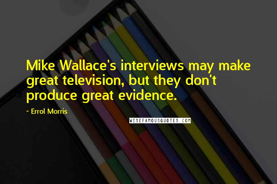 Errol Morris quotes: Mike Wallace's interviews may make great television, but they don't produce great evidence.