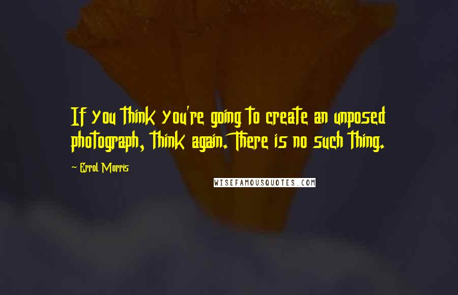 Errol Morris quotes: If you think you're going to create an unposed photograph, think again. There is no such thing.