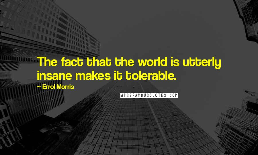 Errol Morris quotes: The fact that the world is utterly insane makes it tolerable.