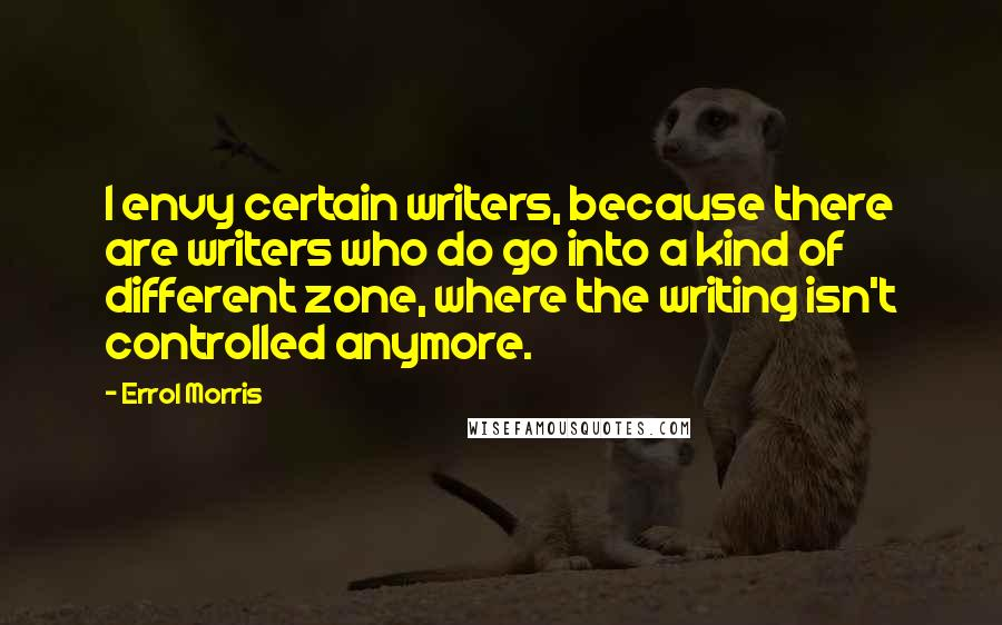 Errol Morris quotes: I envy certain writers, because there are writers who do go into a kind of different zone, where the writing isn't controlled anymore.