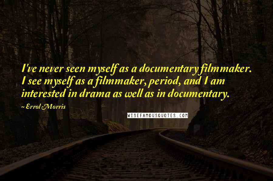 Errol Morris quotes: I've never seen myself as a documentary filmmaker. I see myself as a filmmaker, period, and I am interested in drama as well as in documentary.