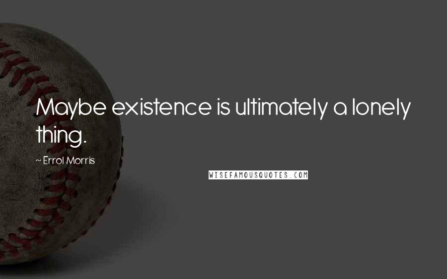 Errol Morris quotes: Maybe existence is ultimately a lonely thing.