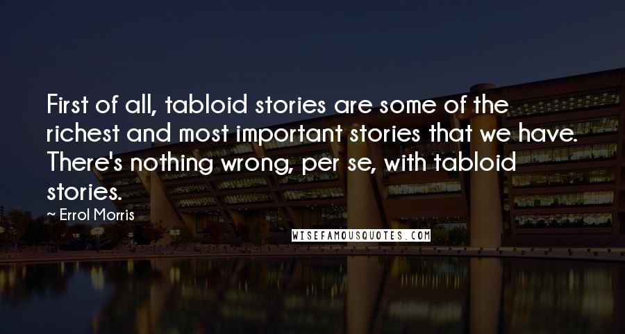 Errol Morris quotes: First of all, tabloid stories are some of the richest and most important stories that we have. There's nothing wrong, per se, with tabloid stories.