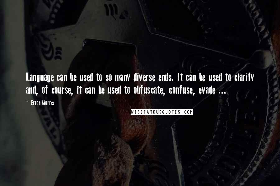 Errol Morris quotes: Language can be used to so many diverse ends. It can be used to clarify and, of course, it can be used to obfuscate, confuse, evade ...