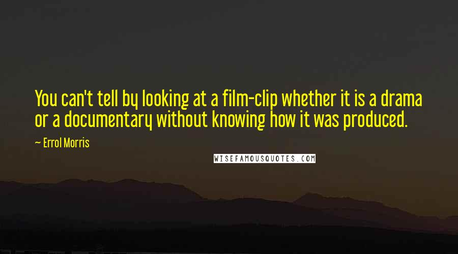 Errol Morris quotes: You can't tell by looking at a film-clip whether it is a drama or a documentary without knowing how it was produced.