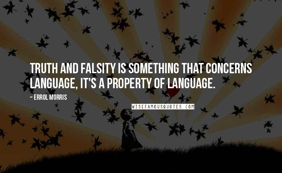 Errol Morris quotes: Truth and falsity is something that concerns language, it's a property of language.