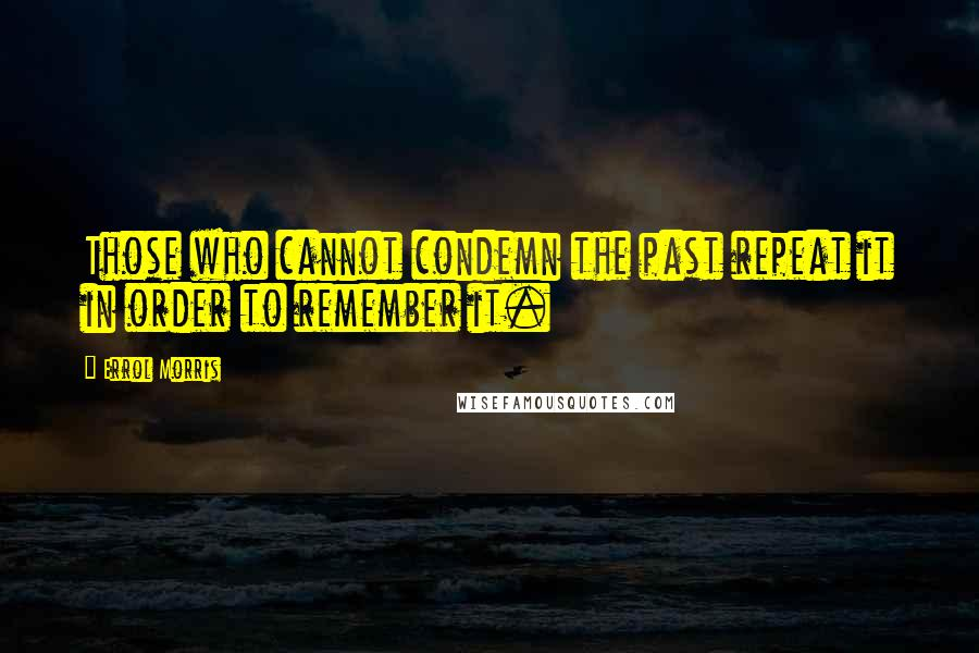 Errol Morris quotes: Those who cannot condemn the past repeat it in order to remember it.