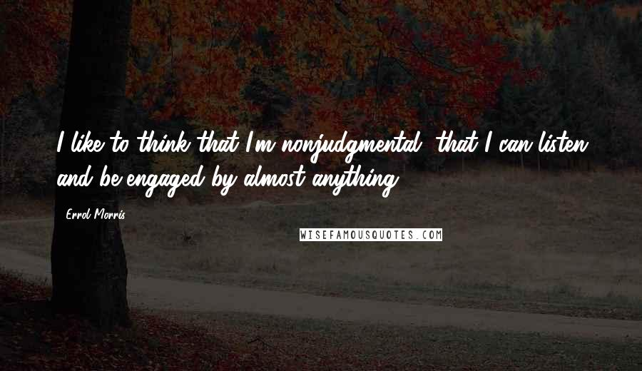 Errol Morris quotes: I like to think that I'm nonjudgmental, that I can listen and be engaged by almost anything.