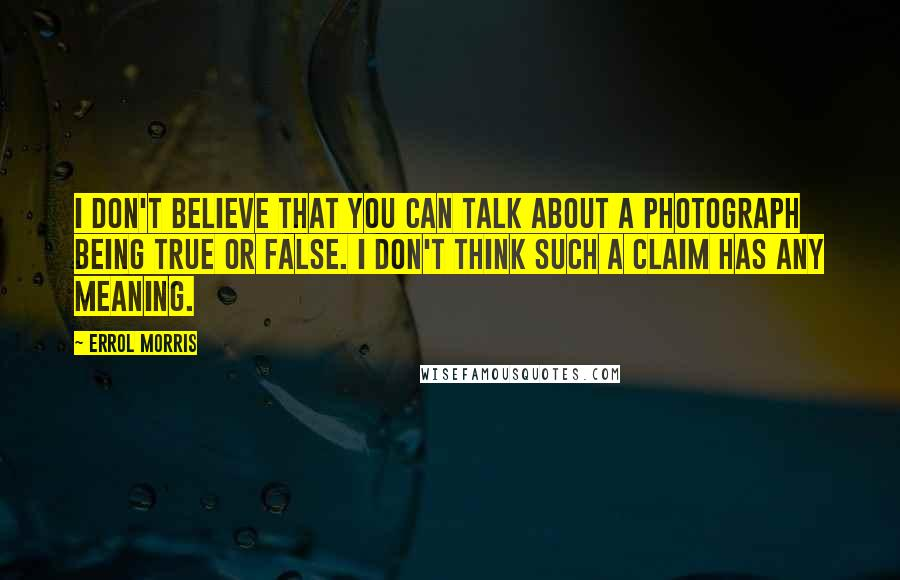 Errol Morris quotes: I don't believe that you can talk about a photograph being true or false. I don't think such a claim has any meaning.