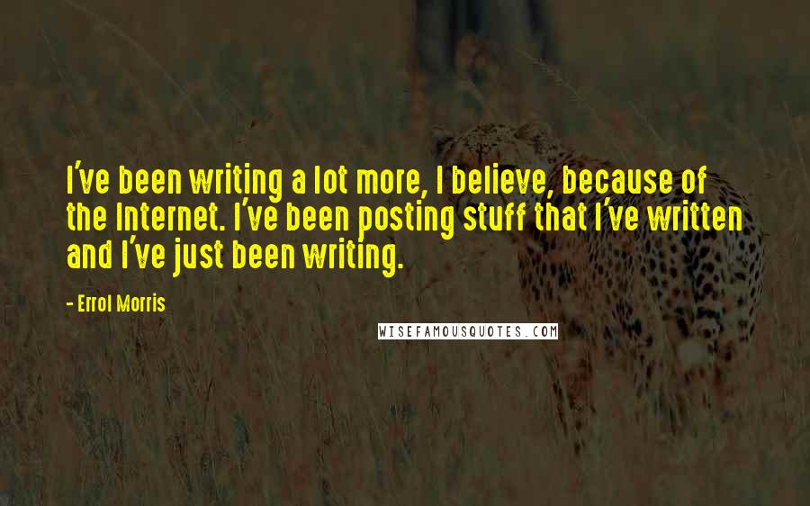 Errol Morris quotes: I've been writing a lot more, I believe, because of the Internet. I've been posting stuff that I've written and I've just been writing.