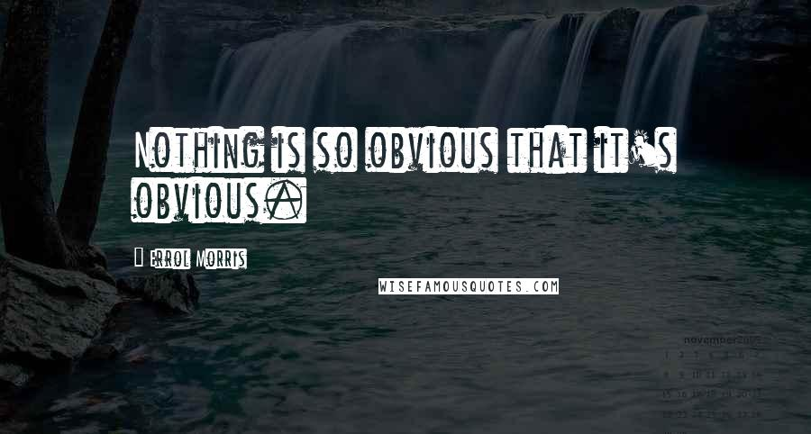 Errol Morris quotes: Nothing is so obvious that it's obvious.