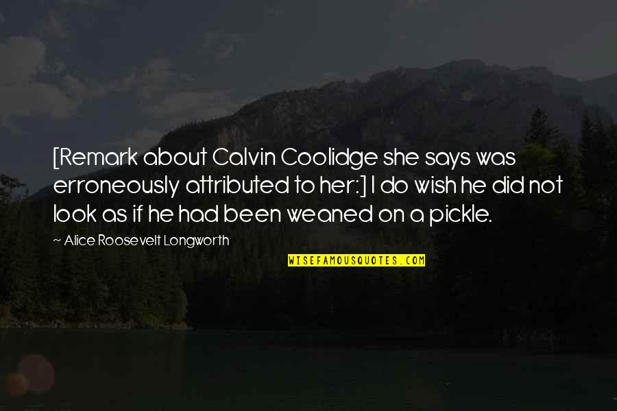 Erroneously Quotes By Alice Roosevelt Longworth: [Remark about Calvin Coolidge she says was erroneously