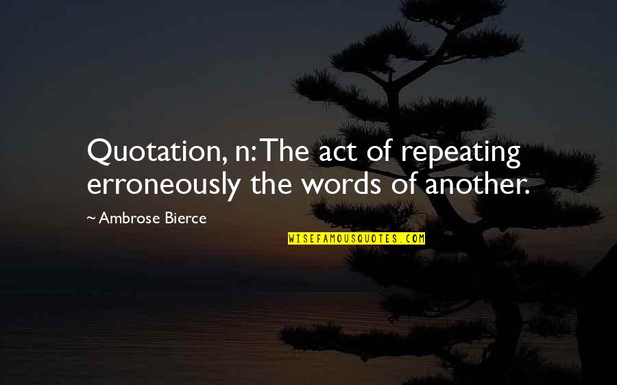 Erroneously Quotes By Ambrose Bierce: Quotation, n: The act of repeating erroneously the
