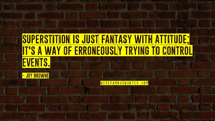 Erroneously Quotes By Joy Browne: Superstition is just fantasy with attitude; it's a