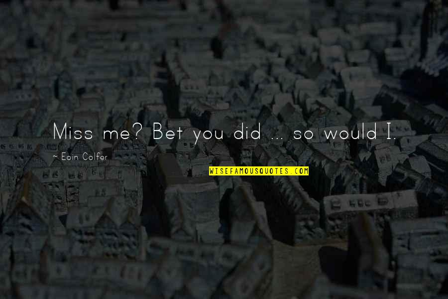 Erwan Heussaff Quotes By Eoin Colfer: Miss me? Bet you did ... so would