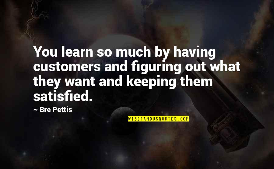 Erwan Quotes By Bre Pettis: You learn so much by having customers and