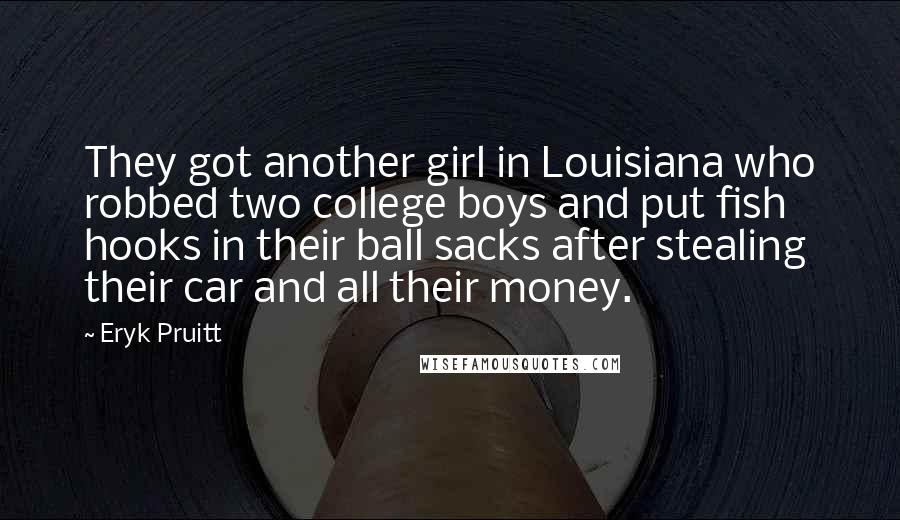 Eryk Pruitt quotes: They got another girl in Louisiana who robbed two college boys and put fish hooks in their ball sacks after stealing their car and all their money.