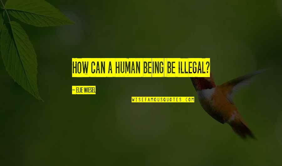 Erzulie Quotes By Elie Wiesel: How can a human being be illegal?