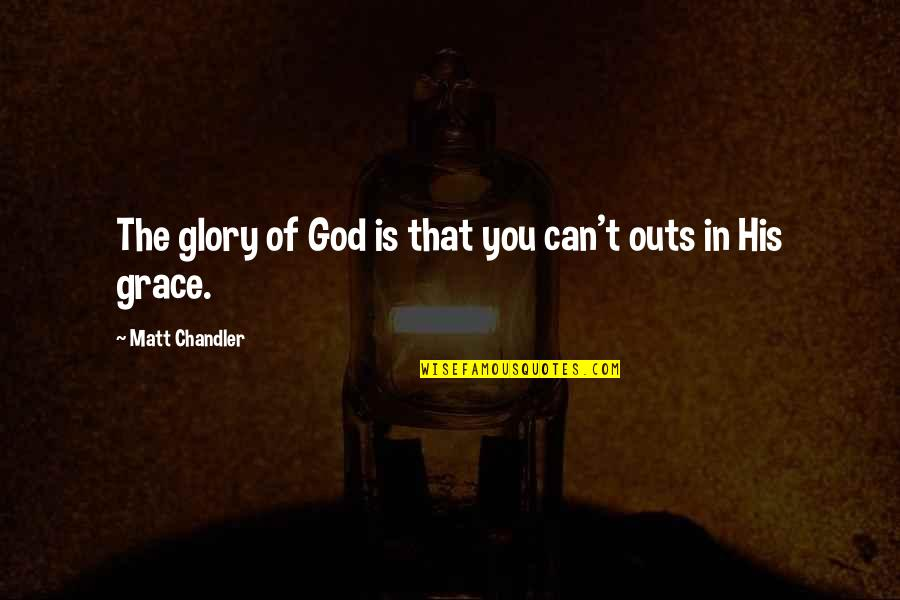 Erzulie Quotes By Matt Chandler: The glory of God is that you can't