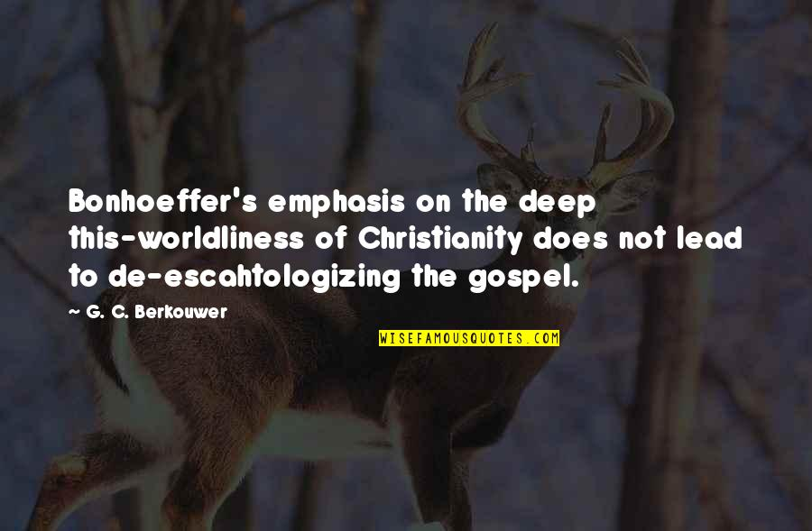 Escahtologizing Quotes By G. C. Berkouwer: Bonhoeffer's emphasis on the deep this-worldliness of Christianity