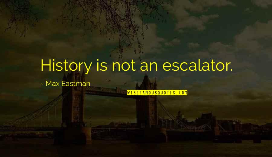 Escalator Quotes By Max Eastman: History is not an escalator.
