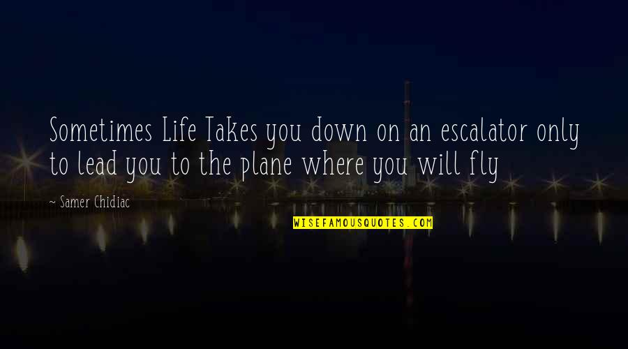 Escalator Quotes By Samer Chidiac: Sometimes Life Takes you down on an escalator