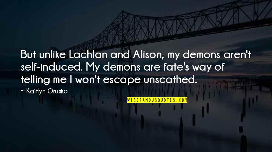 Escape The Fate Quotes By Kaitlyn Oruska: But unlike Lachlan and Alison, my demons aren't