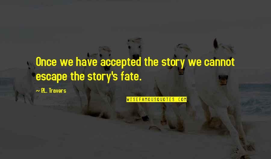 Escape The Fate Quotes By P.L. Travers: Once we have accepted the story we cannot