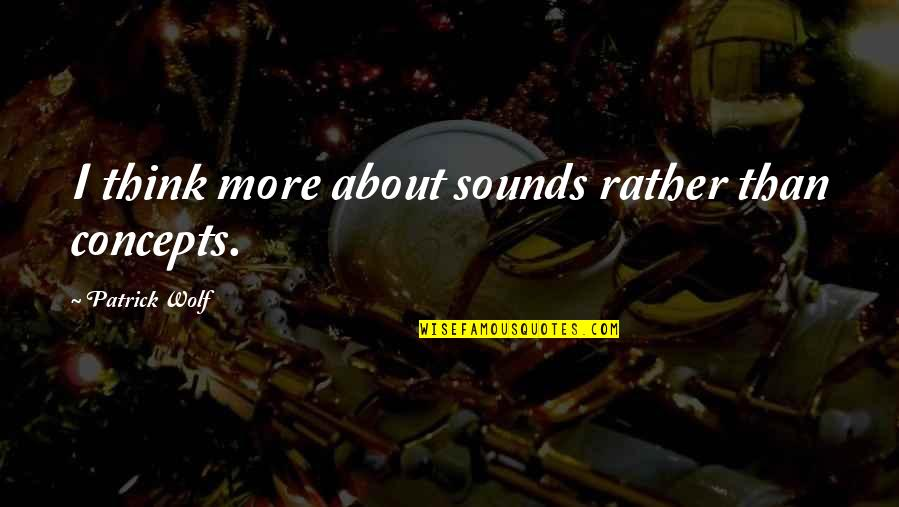 Escape The Fate Quotes By Patrick Wolf: I think more about sounds rather than concepts.