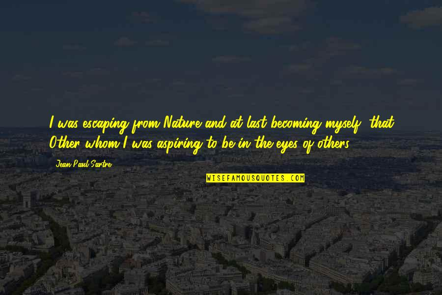 Escaping To Nature Quotes By Jean-Paul Sartre: I was escaping from Nature and at last