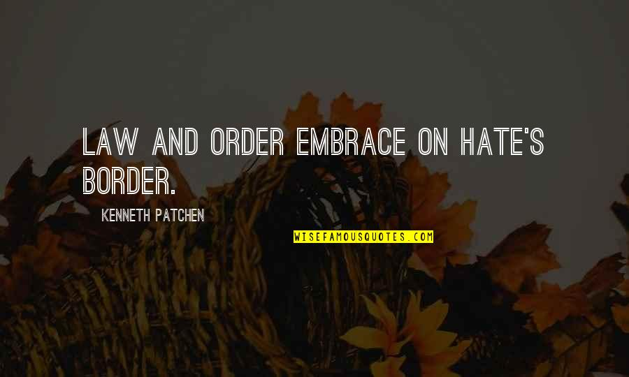Escaping To Nature Quotes By Kenneth Patchen: Law and order embrace on hate's border.