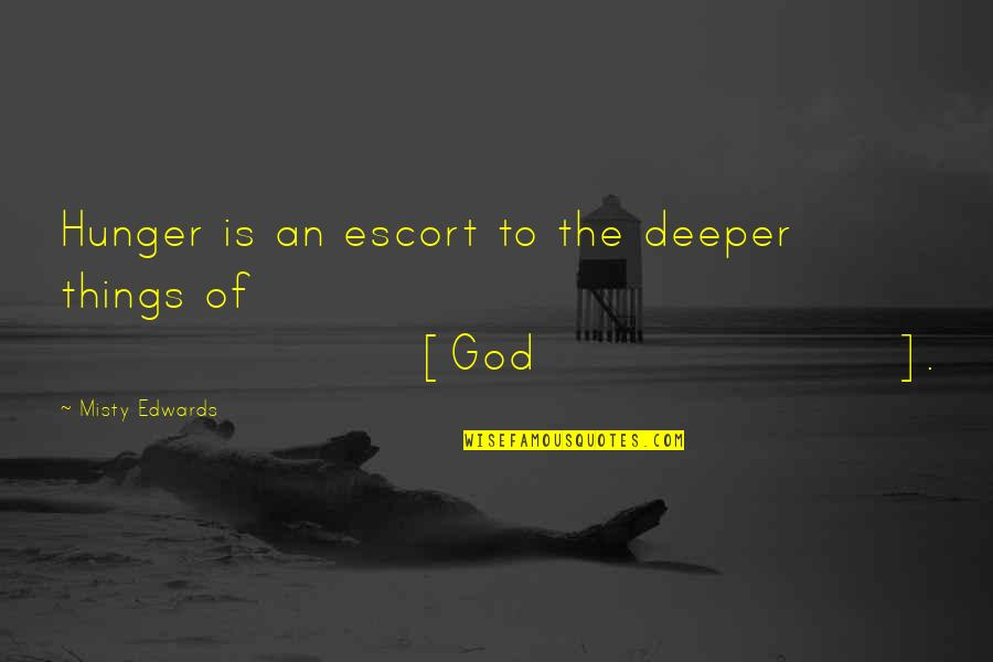 Escort Quotes By Misty Edwards: Hunger is an escort to the deeper things