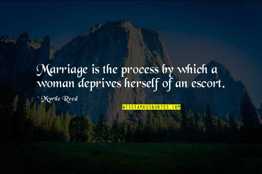 Escort Quotes By Myrtle Reed: Marriage is the process by which a woman