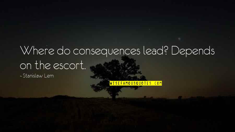 Escort Quotes By Stanislaw Lem: Where do consequences lead? Depends on the escort.