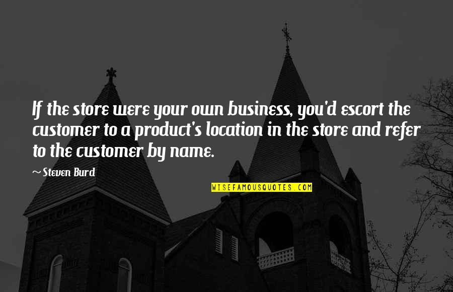 Escort Quotes By Steven Burd: If the store were your own business, you'd