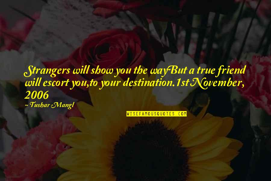 Escort Quotes By Tushar Mangl: Strangers will show you the wayBut a true