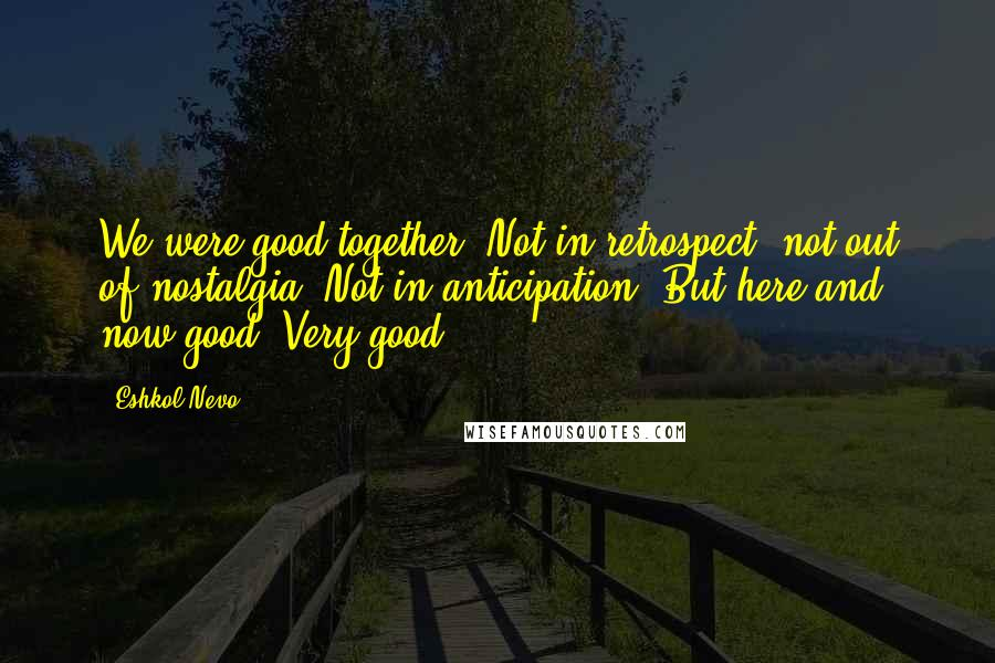 Eshkol Nevo quotes: We were good together. Not in retrospect, not out of nostalgia. Not in anticipation. But here and now good. Very good.