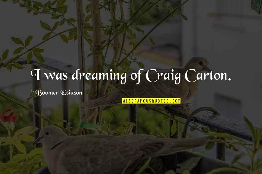 Esiason Quotes By Boomer Esiason: I was dreaming of Craig Carton.