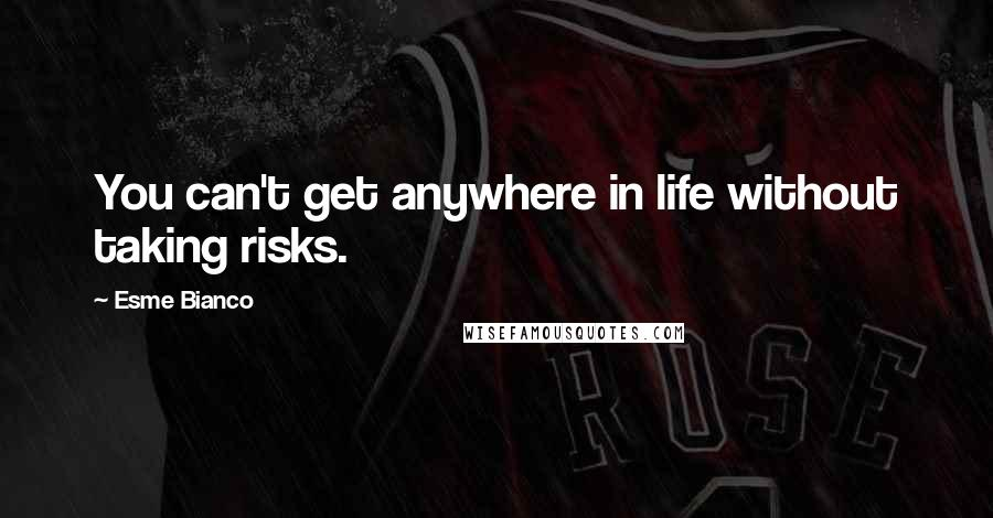 Esme Bianco quotes: You can't get anywhere in life without taking risks.