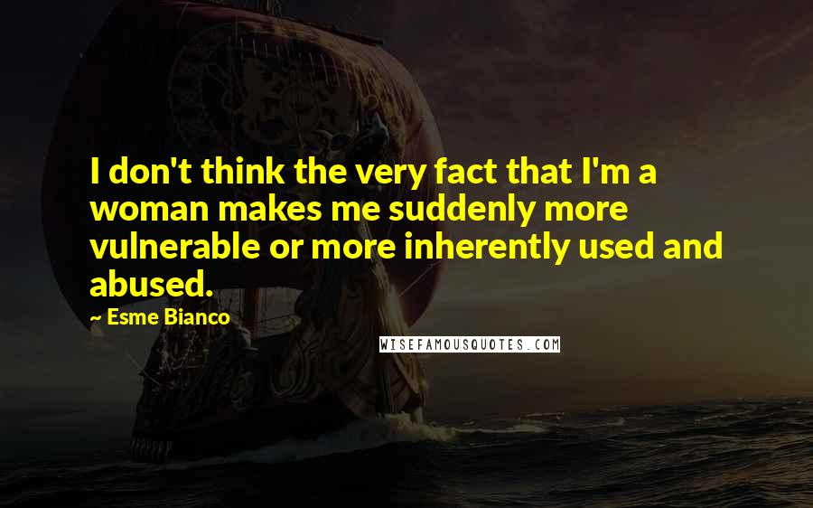 Esme Bianco quotes: I don't think the very fact that I'm a woman makes me suddenly more vulnerable or more inherently used and abused.