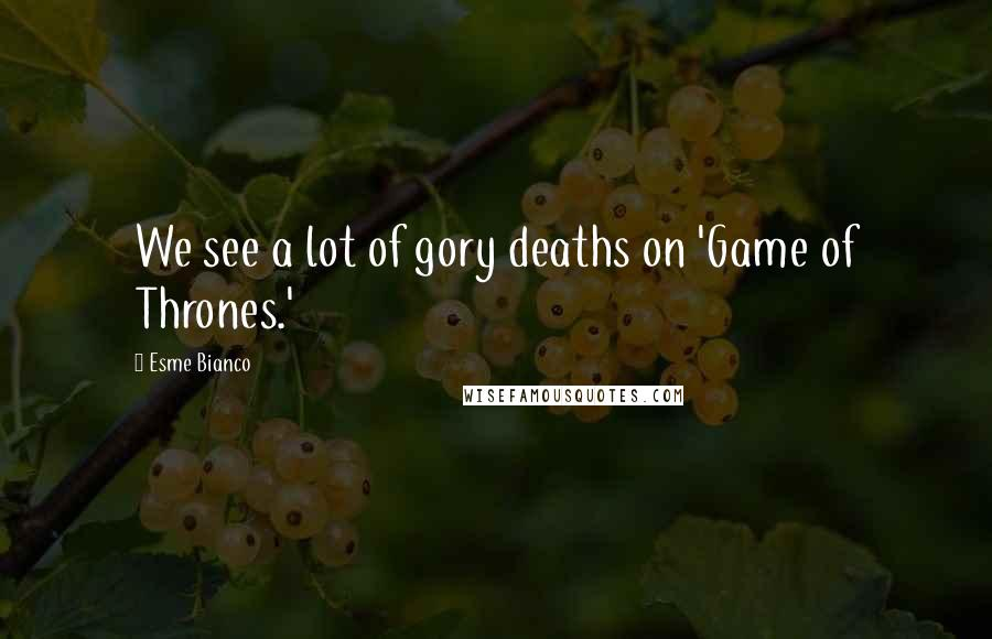 Esme Bianco quotes: We see a lot of gory deaths on 'Game of Thrones.'