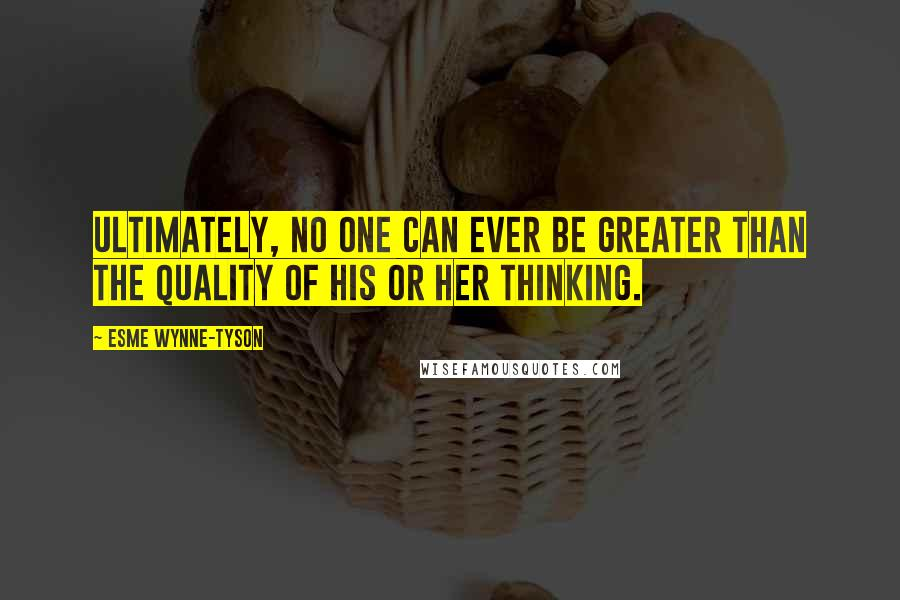 Esme Wynne-Tyson quotes: Ultimately, no one can ever be greater than the quality of his or her thinking.