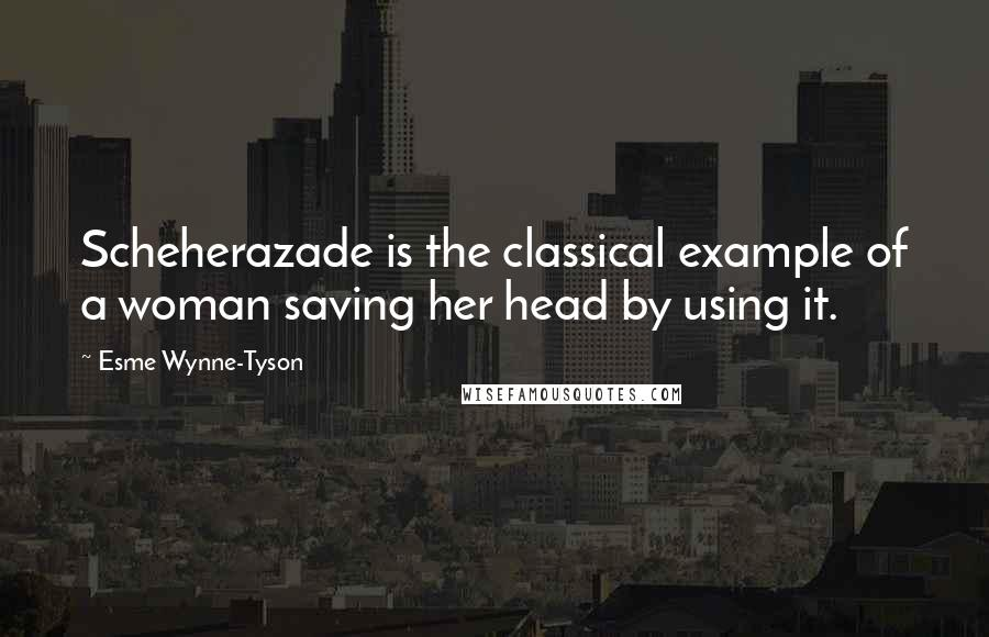 Esme Wynne-Tyson quotes: Scheherazade is the classical example of a woman saving her head by using it.