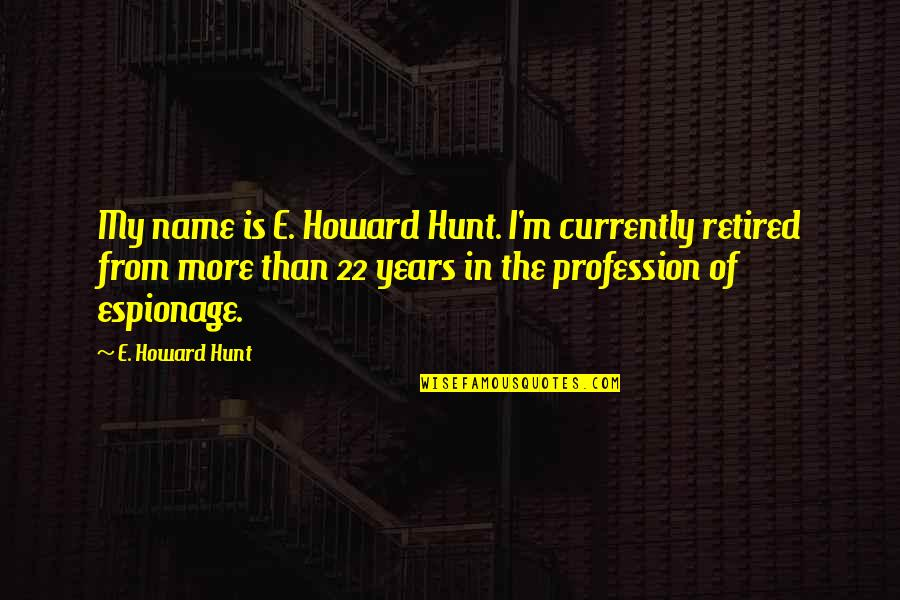 Espionage Quotes By E. Howard Hunt: My name is E. Howard Hunt. I'm currently