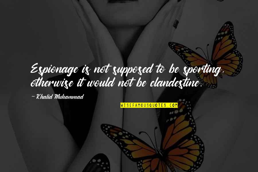 Espionage Quotes By Khalid Muhammad: Espionage is not supposed to be sporting, otherwise