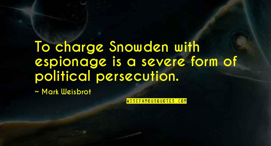 Espionage Quotes By Mark Weisbrot: To charge Snowden with espionage is a severe