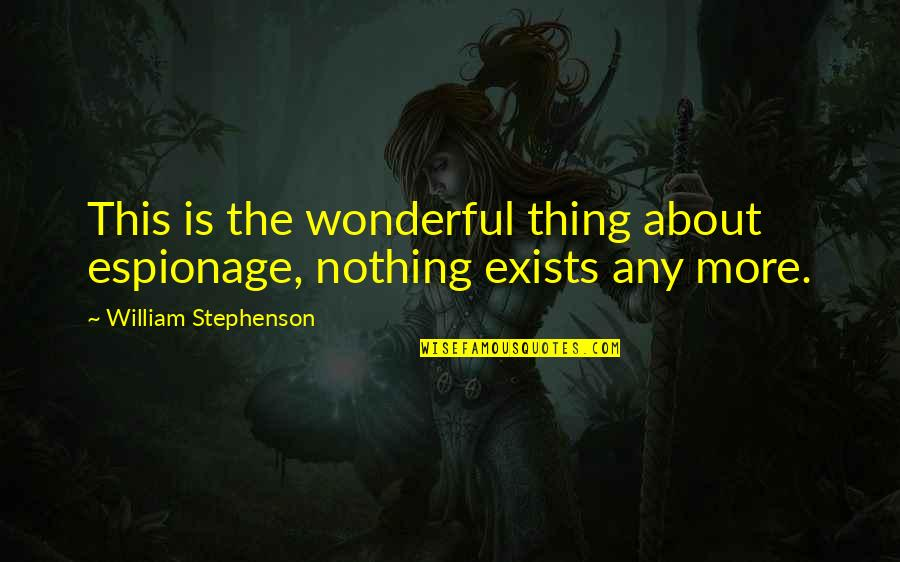 Espionage Quotes By William Stephenson: This is the wonderful thing about espionage, nothing