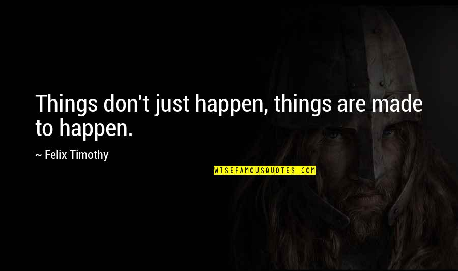 Espoir Quotes By Felix Timothy: Things don't just happen, things are made to