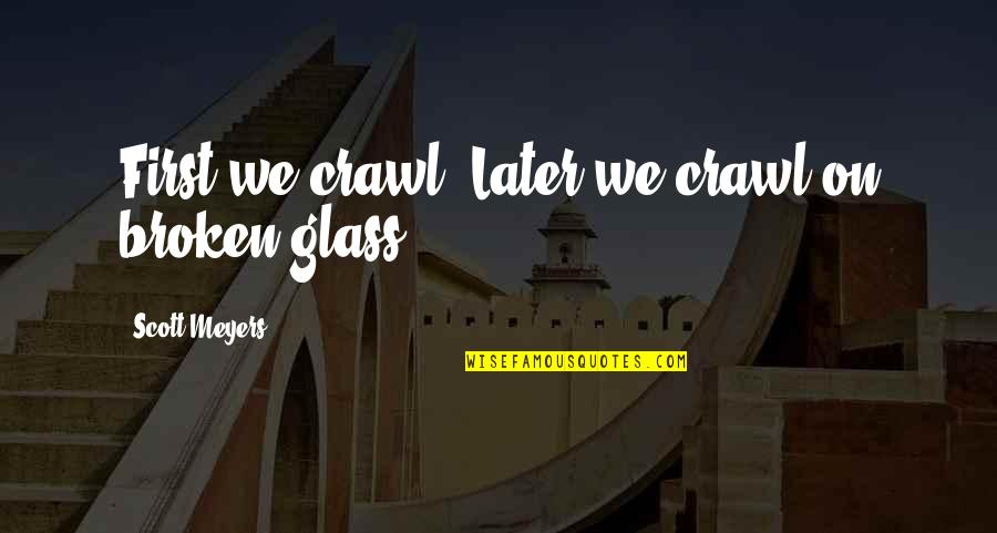 Espoir Quotes By Scott Meyers: First we crawl. Later we crawl on broken