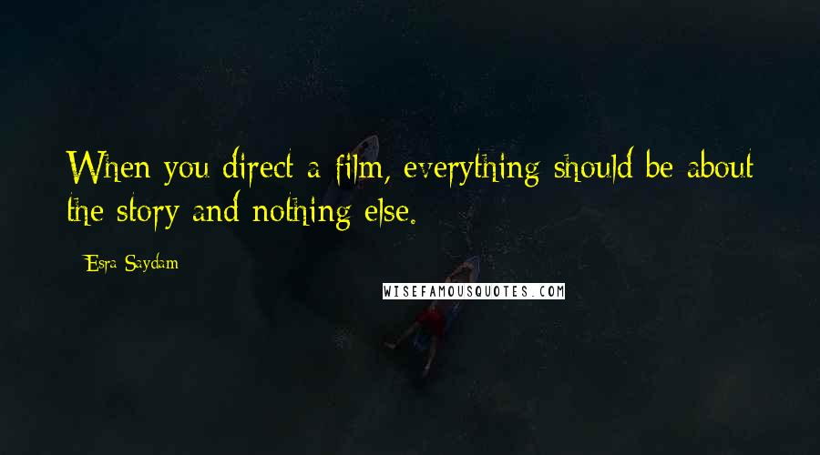 Esra Saydam quotes: When you direct a film, everything should be about the story and nothing else.